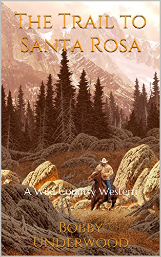 The Trail to Santa Rosa: A Wild Country Western (The Wild Country Book 2) by [Underwood, Bobby]