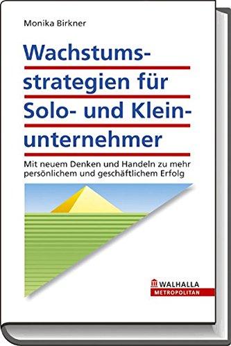 Wachstumsstrategien für Solo- und Kleinunternehmer: Mit neuem Denken und Handeln zu mehr persönlichem und geschäftlichem Erfolg