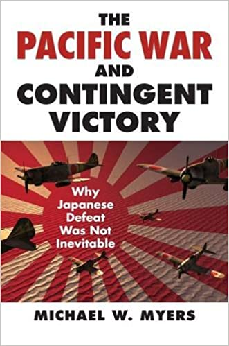 The Pacific War and Contingent Victory: Why Japanese Defeat Was Not Inevitable (Modern War Studies), Myers, Michael