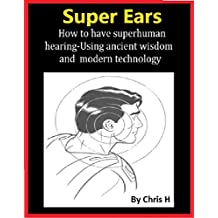 SUPER EARS: How to have superhuman hearing –Using ancient wisdom and modern technology (also good for hearing loss)