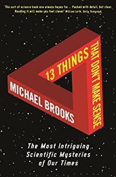 13 Things That Don't Make Sense: The Most Intriguing Scientific Mysteries of Our Time by [Brooks, Michael]