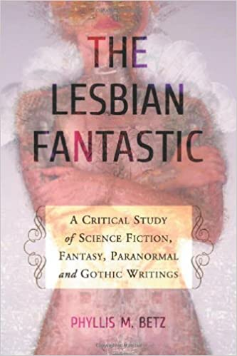 The Lesbian Fantastic: A Critical Study of Science Fiction, Fantasy, Paranormal and Gothic Writings