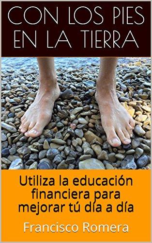 Con los pies en la tierra: Utiliza la educación financiera para mejorar tú día a día (Spanish Edition)