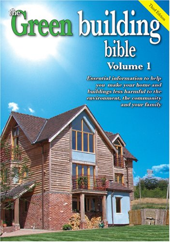 Green Building Bible: Essential Information to Help You Make Your Home and Buildings Less Harmful to the Environment, the Community and Your Family v. 1 pdf