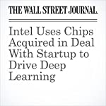 Intel Uses Chips Acquired in Deal With Startup to Drive Deep Learning | Don Clark