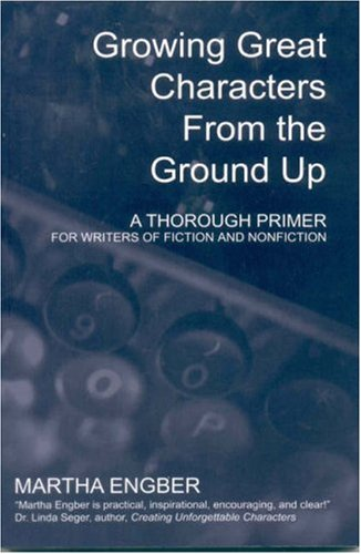 Growing Great Characters From the Ground Up: A Thorough Primer for Writers of Fiction and Nonfiction