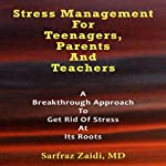 Stress Management for Teenagers, Parents, and Teachers: A Breakthrough Approach to Get Rid of Stress at Its Roots | Sarfraz Zaidi MD