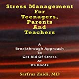 Stress Management for Teenagers, Parents, and Teachers: A Breakthrough Approach to Get Rid of Stress at Its Roots