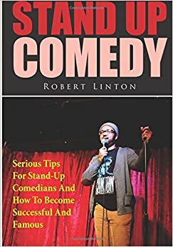 Stand Up Comedy: Serious Tips For Stand-Up Comedians And How To Become Successful And Famous