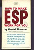 How To Make ESP Work For You: Extra -Sensory Perception