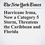 Hurricane Irma, Now a Category 5 Storm, Threatens the Caribbean and Florida | Niraj Chokshi,Matthew Haag