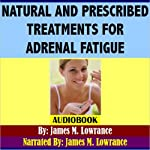 Natural and Prescribed Treatments for Adrenal Fatigue: Choosing the Best Treatment for Exhausted Adrenals | James M. Lowrance