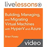 Building, Managing, and Migrating Virtual Machines with Hyperv and Azure Livelessons