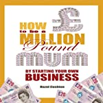 How to Be a Million Pound Mum by Starting Your Own Internet Business: Million Pound Mum, Book 2 | Hazel Cushion