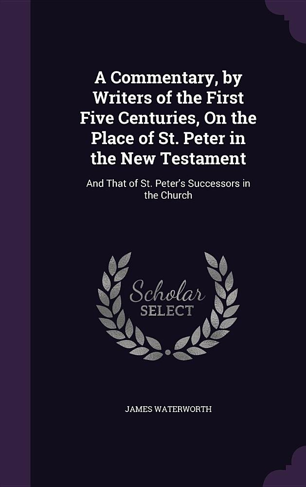 Read Online A Commentary, by Writers of the First Five Centuries, on the Place of St. Peter in the New Testament: And That of St. Peter's Successors in the Church PDF