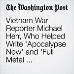 Vietnam War Reporter Michael Herr, Who Helped Write 'Apocalypse Now' and 'Full Metal Jacket,' Dies at 76 | Adam Bernstein