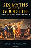 Six Myths About the Good Life: Thinking About What Has Value