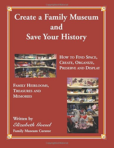 Create a Family Museum and Save Your History: How to Find Space, Create, Organize, Preserve and Display Family Heirlooms, Treasures and Memories