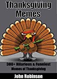 Enjoy the Most Hilarious Thanksgiving Memes on the Internet       Be sure to download for FREE using Kindle Unlimited.       The best Thanksgiving Memes On The Internet!       This book contains over 300+ of memes! I've gathered here t...