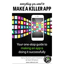 Everything You Need to Make a Killer App: Your one-stop guide to making an app and doing it successfully (How To Make and Market an App)
