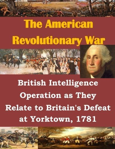 British Intelligence Operation as They Relate to Britain's Defeat at Yorktown, 1781 (The American Revolutionary War) by U.S. Army Command and General Staff College - Mall Yorktown