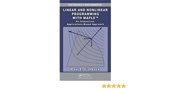 Linear and Nonlinear Programming with Maple: An Interactive ...