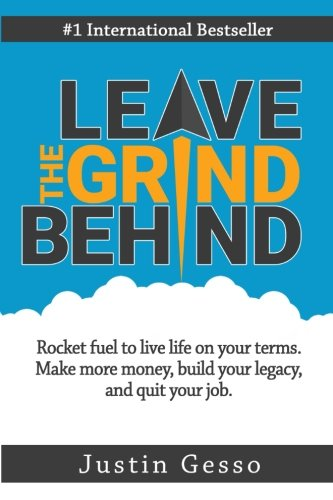 Leave The Grind Behind: Rocket fuel to live life on your terms. Make more money, build your legacy, and quit your job