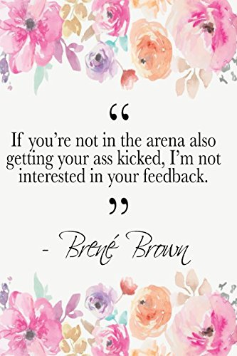 if-you-re-not-in-the-arena-also-getting-your-ass-kicked-i-m-not-interested-in-your-feedback-bren-brown-quote-floral-notebook