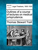 Outlines of a course of lectures on medical Jurisprudence, Thomas Stewart Traill, 1240044305