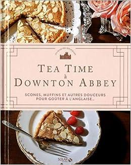Tea Time A Downton Abbey Scones Muffins Et Autres Douceurs Pour Gouter A L Anglaise French Edition Collectif 9782263171826 Amazon Com Books