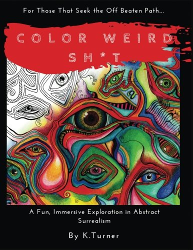 Color Weird Sh*t: For Those That Seek the Off Beaten Path.. A Fun, Immersive Exploration in Abstract Surrealism (Volume 1)