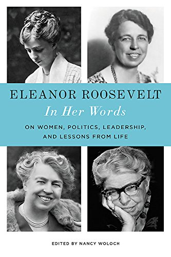 Eleanor Roosevelt: In Her Words: On Women Politics Leadership and Lessons from Life