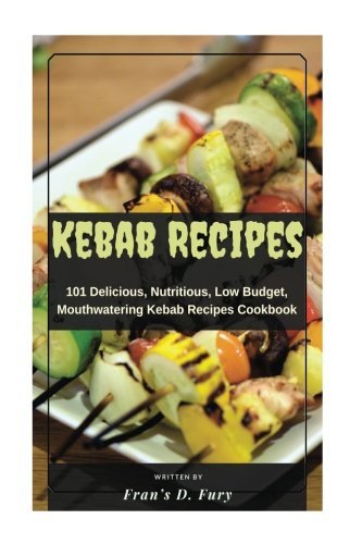 Kebab Recipes: 101 Delicious, Nutritious, Low Budget, Mouthwatering Kebab Recipes Cookbook by Fran's D. Fury
