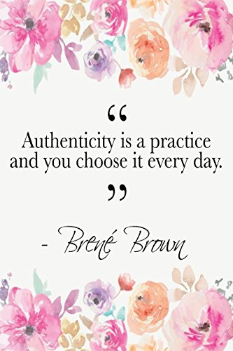 Authenticity Is A Practice And You Choose It Every Day: Brené Brown Quote Floral Notebook