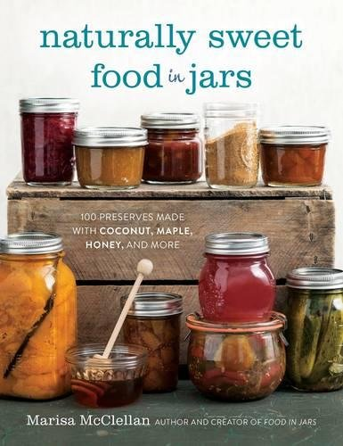 Naturally Sweet Food in Jars: 100 Preserves Made with Coconut, Maple, Honey, and More by Marisa McClellan
