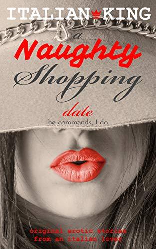 A Naughty Shopping Date - He Commands, I Do: Original Italian Erotic Smut