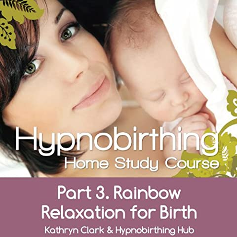 Hypnobirthing Home Study Course, Pt.3 Rainbow Relaxation for Birth (Hypnobirthing Home Study Course)