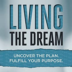 Living the Dream: Uncover the Plan. Fulfill Your Purpose.