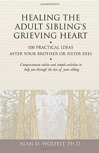 Healing the Adult Sibling's Grieving Heart: 100 Practical Ideas After Your Brother or Sister Dies (Healing Your Grieving Heart series)
