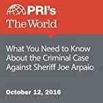 What You Need to Know About the Criminal Case Against Sheriff Joe Arpaio | Jude Joffe-Block