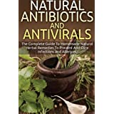 Natural Antibiotics And Antivirals: The Complete Guide To Homemade Natural Herbal Remedies To Prevent And Cure Infections and