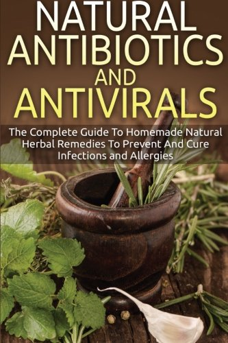 Natural Antibiotics And Antivirals: The Complete Guide To Homemade Natural Herbal Remedies To Preven