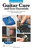 Guitar Care and Gear Essentials: Everyting You Need to Know in an Easy-to-follow Format!