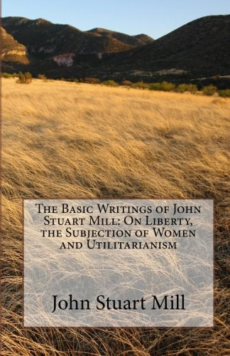 The Basic Writings of John Stuart Mill: On Liberty, the Subjection of Women and Utilitarianism