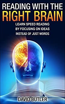 Reading with the Right Brain: Learn Speed Reading by Focusing on Ideas Instead of Just Words by [Butler, David]