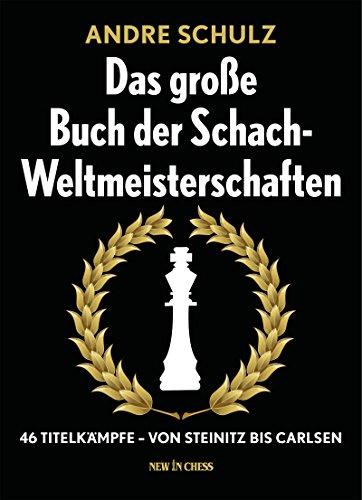 Das Grosse Buch der Schach-Weltmeisterschaften: 46 Titelkämpfe - Von Steinitz bis Carlsen (German Edition)