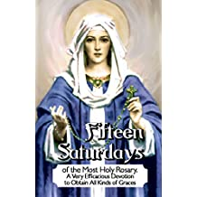 Fifteen Saturdays of the Most Holy Rosary. A Very Efficacious Devotion to Obtain All Kinds of Graces