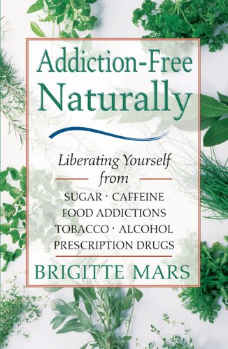 Addiction-Free Naturally: Liberating Yourself from Sugar, Caffeine, Food Addictions, Tobacco, Alcohol, and Prescription Drugs by [Mars, Brigitte A.H.G.]