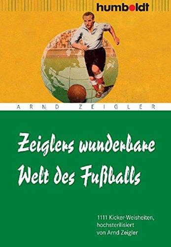 Zeiglers wunderbare Welt des Fußballs: 1111 Kicker-Weisheiten, hochsterilisiert von Arnd Zeigler (humboldt - Freizeit & Hobby)