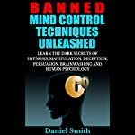 Banned Mind Control Techniques Unleashed: Learn the Dark Secrets of Hypnosis, Manipulation, Deception, Persuasion, Brainwashing and Human Psychology | Daniel Smith